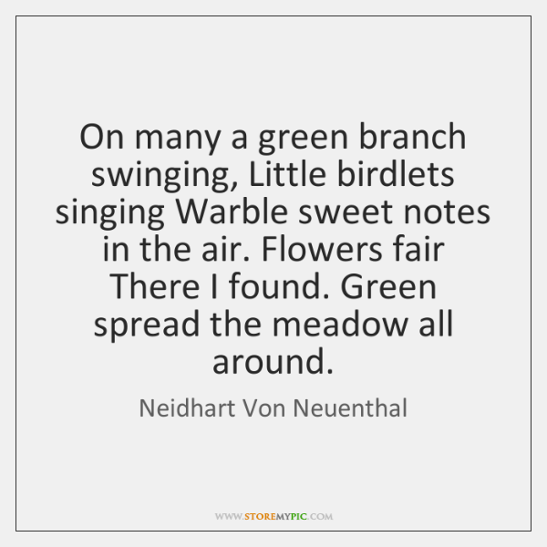 On many a green branch swinging, Little birdlets singing Warble sweet notes ...