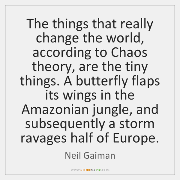 The things that really change the world, according to Chaos theory, are ...