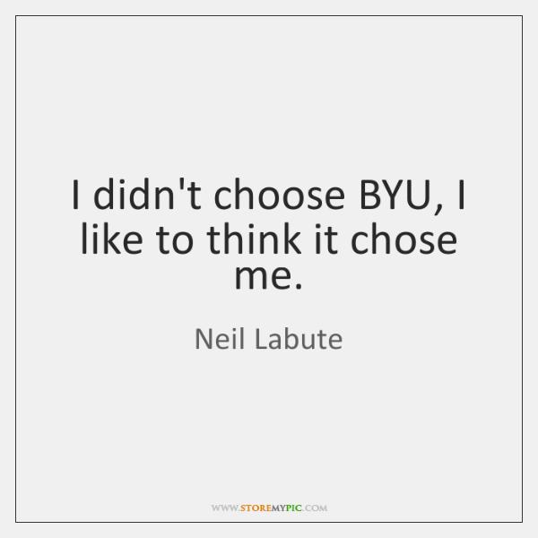 I didn't choose BYU, I like to think it chose me.
