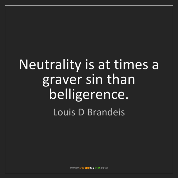 Louis D Brandeis: Neutrality is at times a graver sin than belligerence.