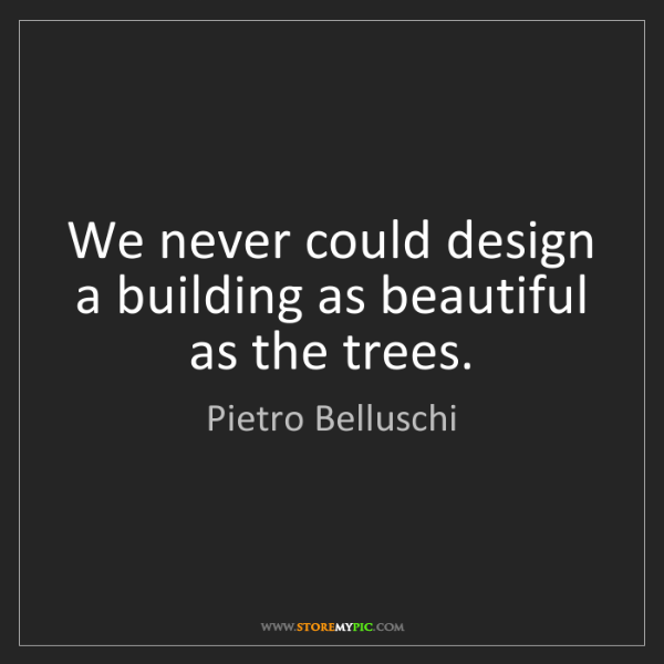 Pietro Belluschi: We never could design a building as beautiful as the...
