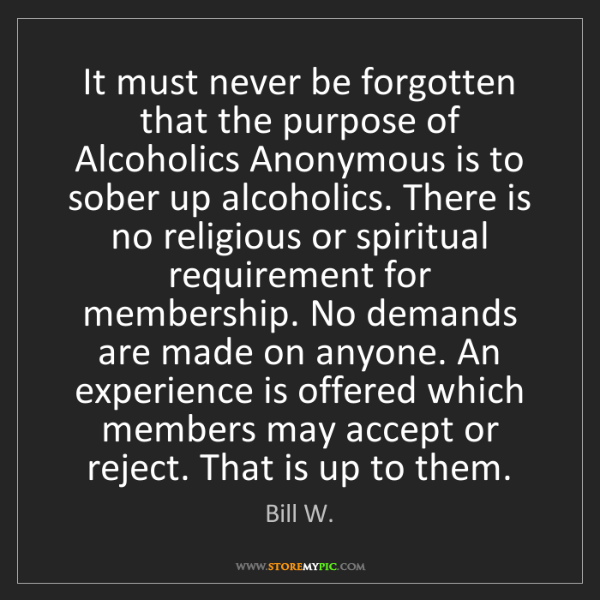 Bill W.: It must never be forgotten that the purpose of Alcoholics...