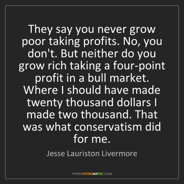 Jesse Lauriston Livermore: They say you never grow poor taking profits. No, you...