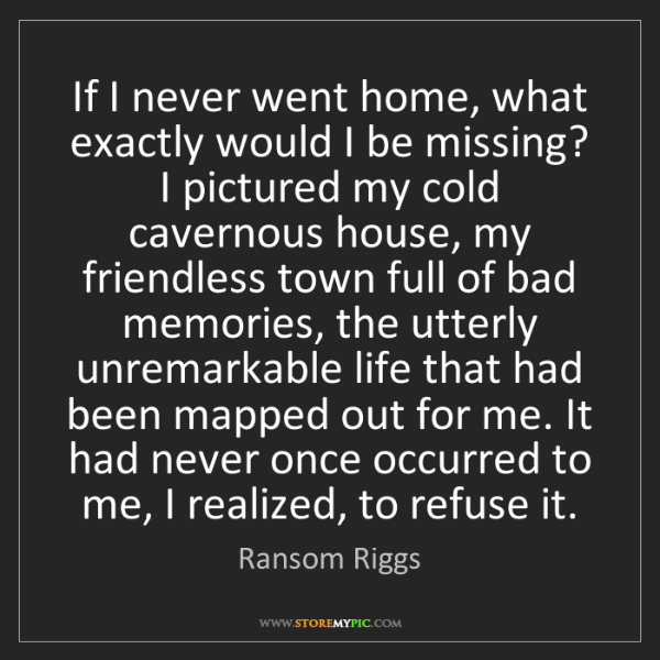 Ransom Riggs: If I never went home, what exactly would I be missing?...