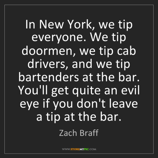 Zach Braff: In New York, we tip everyone. We tip doormen, we tip...