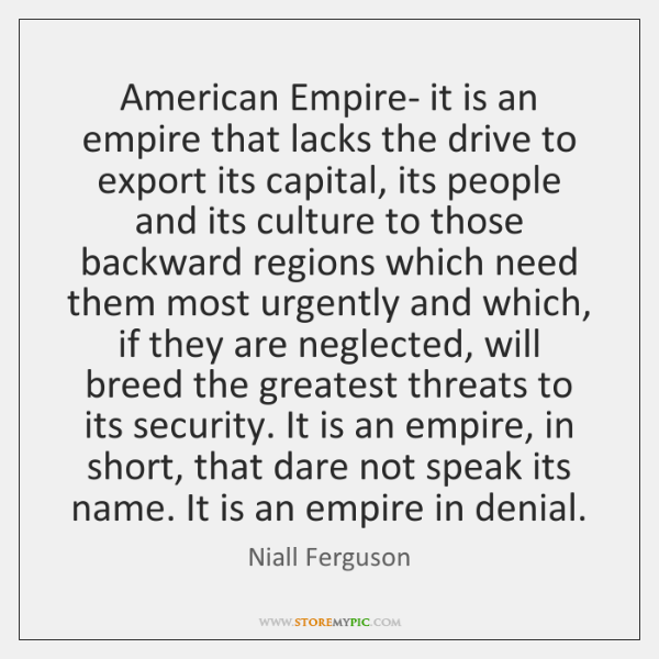 American Empire- it is an empire that lacks the drive to export ...