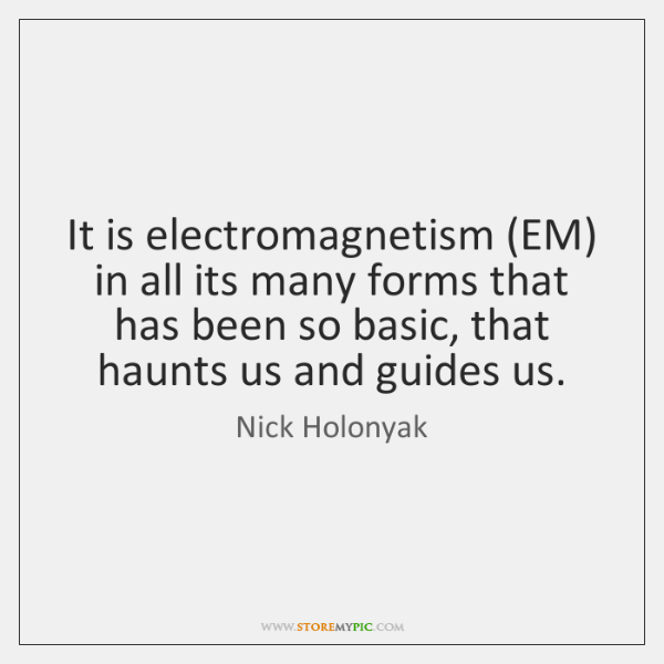 It is electromagnetism (EM) in all its many forms that has been ...