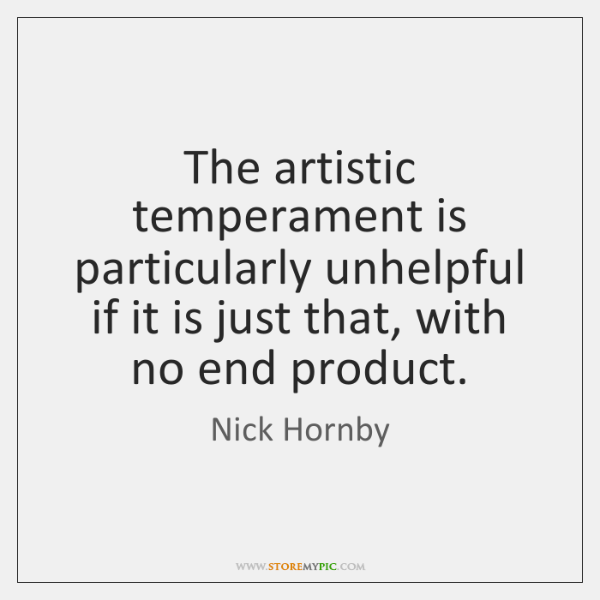 The artistic temperament is particularly unhelpful if it is just that, with ...