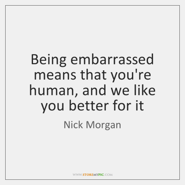 Being embarrassed means that you're human, and we like you better for ...