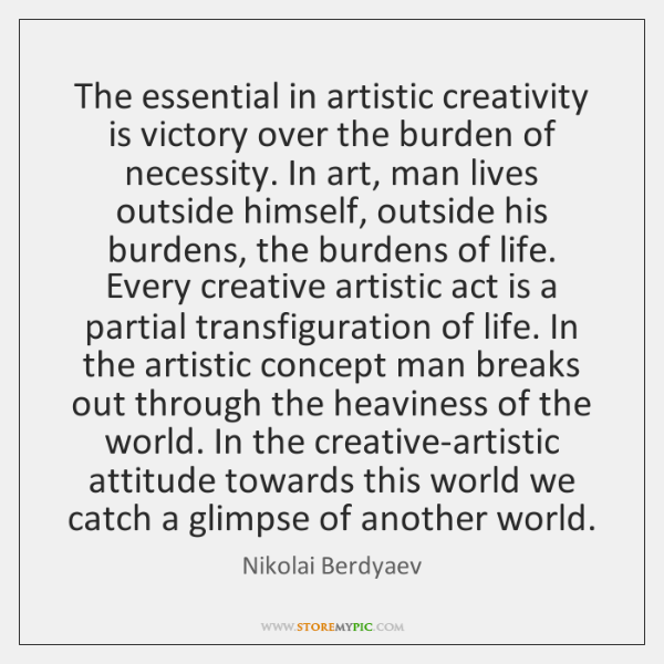 The essential in artistic creativity is victory over the burden of necessity. ...