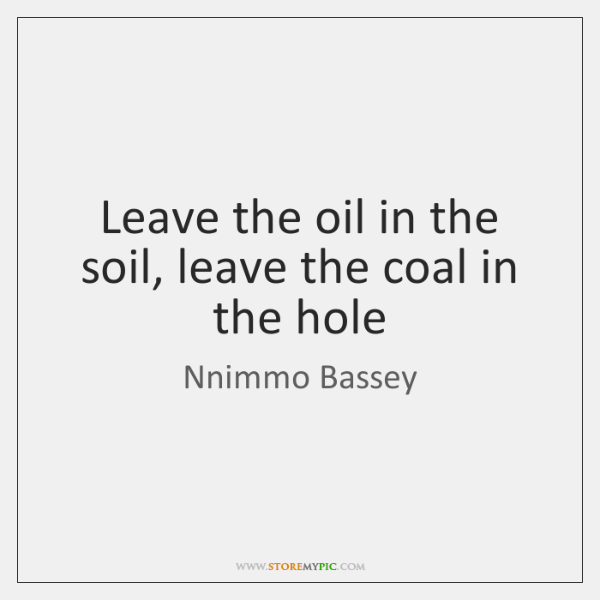 Leave the oil in the soil, leave the coal in the hole