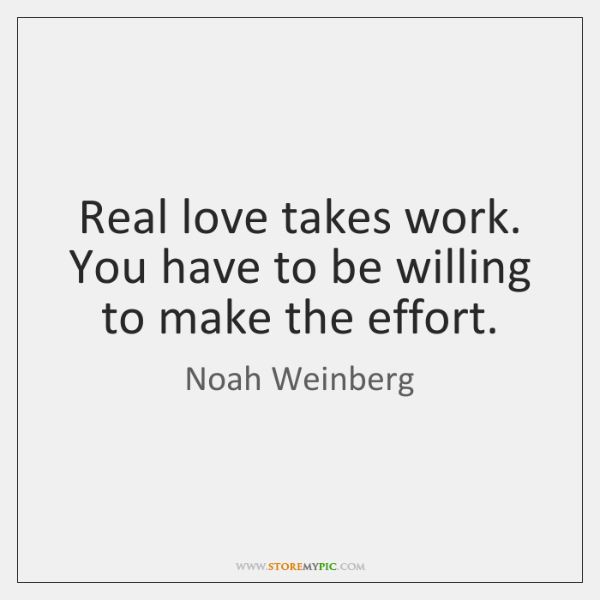 Real love takes work. You have to be willing to make the ...
