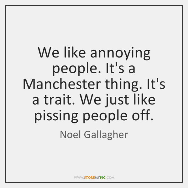 We like annoying people. It's a Manchester thing. It's a trait. We ...