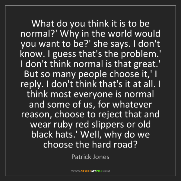 Patrick Jones: What do you think it is to be normal?' Why in the world...