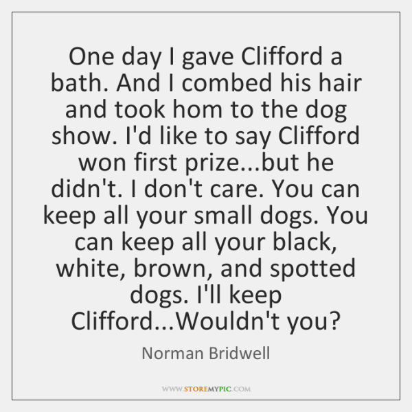 One day I gave Clifford a bath. And I combed his hair ...