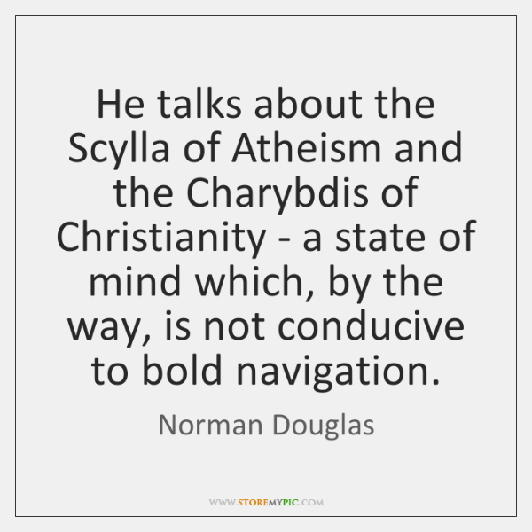 He talks about the Scylla of Atheism and the Charybdis of Christianity ...