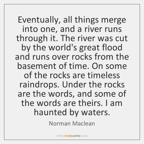 Eventually, all things merge into one, and a river runs through it. ...
