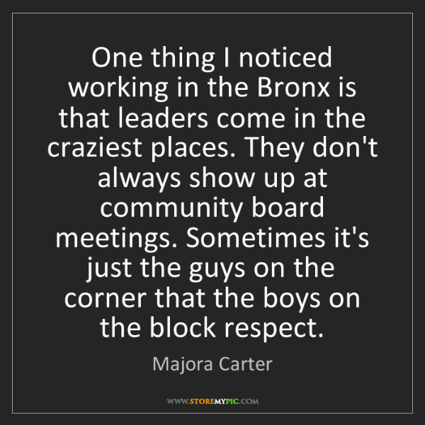 Majora Carter: One thing I noticed working in the Bronx is that leaders...