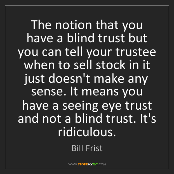 Bill Frist: The notion that you have a blind trust but you can tell...