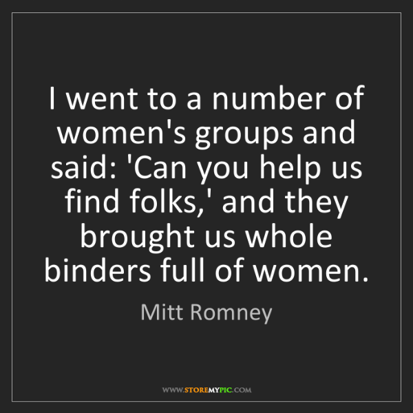 Mitt Romney: I went to a number of women's groups and said: 'Can you...