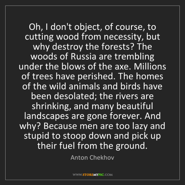Anton Chekhov: Oh, I don't object, of course, to cutting wood from necessity,...
