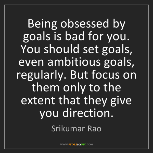 Srikumar Rao: Being obsessed by goals is bad for you. You should set...