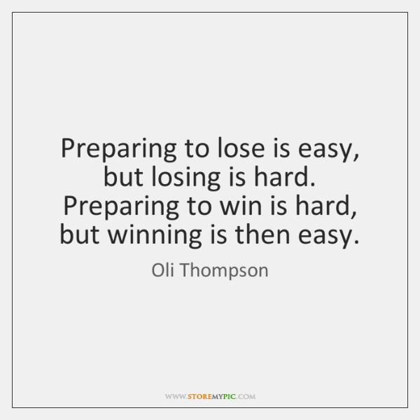 Preparing to lose is easy, but losing is hard. Preparing to win ...