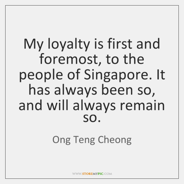 My loyalty is first and foremost, to the people of Singapore. It ...