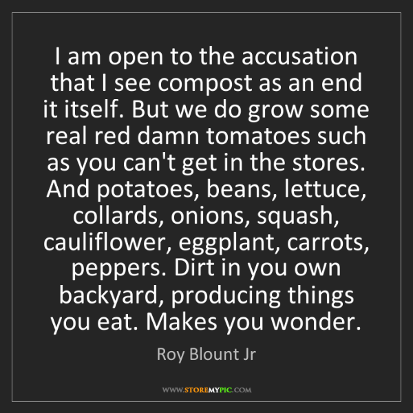Roy Blount Jr: I am open to the accusation that I see compost as an...