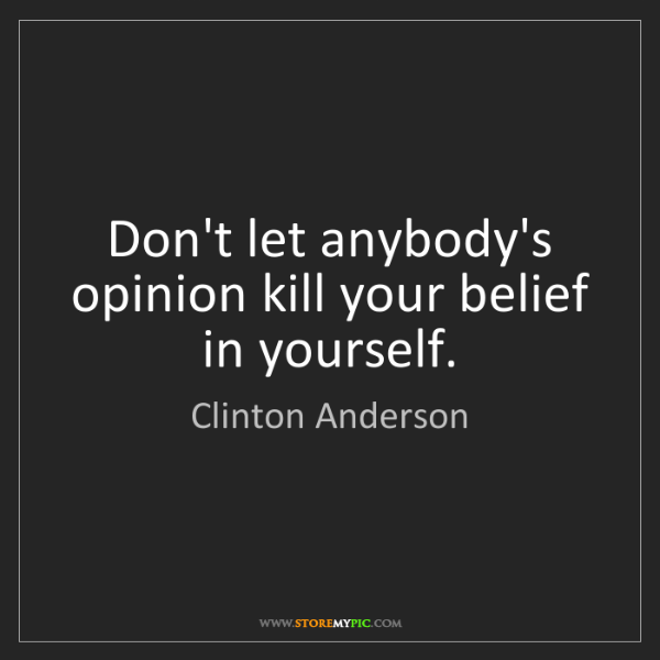 Clinton Anderson: Don't let anybody's opinion kill your belief in yourself.