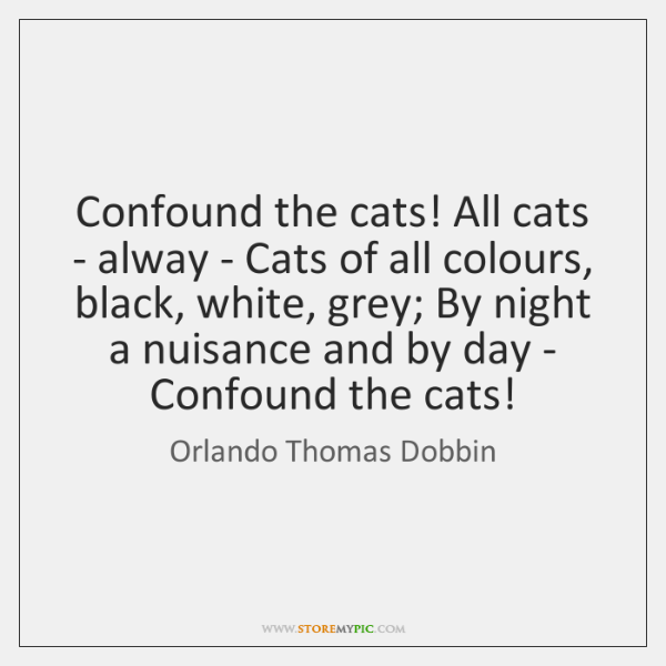 Confound the cats! All cats - alway - Cats of all colours, ...