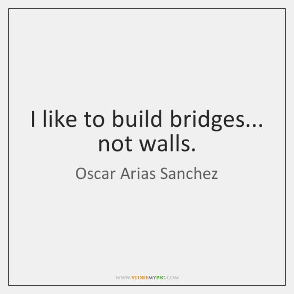 I like to build bridges... not walls.