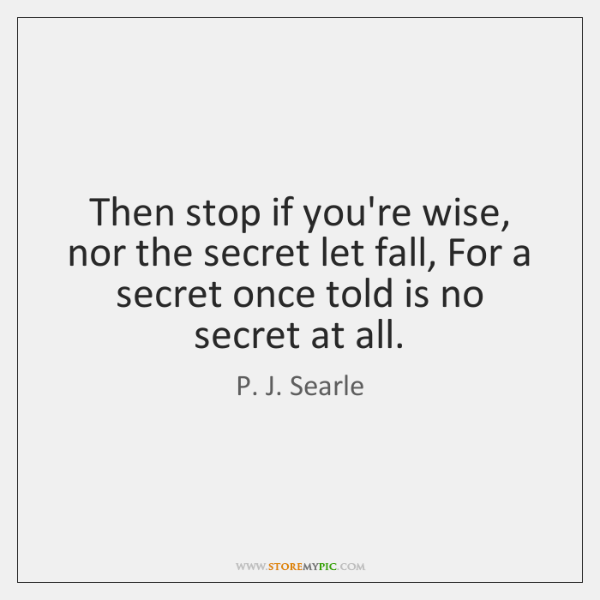 Then stop if you're wise, nor the secret let fall, For a ...