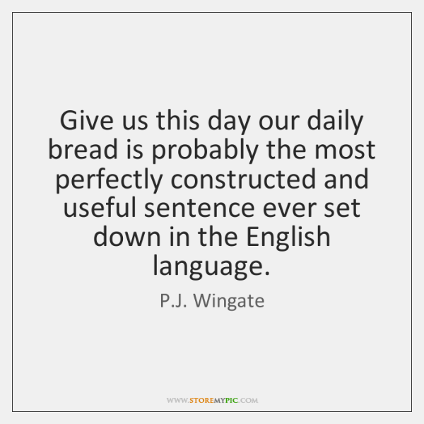 Give us this day our daily bread is probably the most perfectly ...