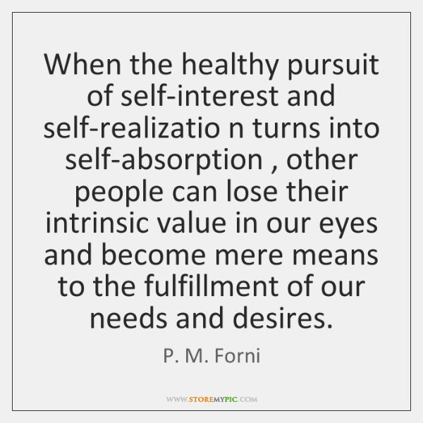 When the healthy pursuit of self-interest and self-realizatio n turns into self-absorption , ...