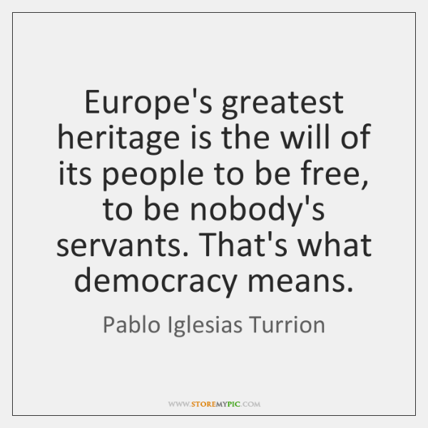 Europe's greatest heritage is the will of its people to be free, ...