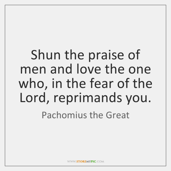Shun the praise of men and love the one who, in the ...
