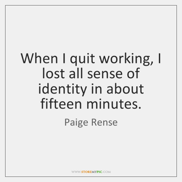 When I quit working, I lost all sense of identity in about ...
