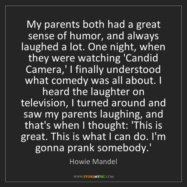 Howie Mandel: My parents both had a great sense of humor, and always...