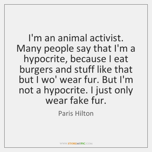 I'm an animal activist. Many people say that I'm a hypocrite, because ...