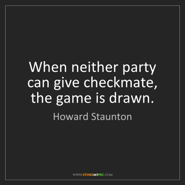Howard Staunton: When neither party can give checkmate, the game is drawn.