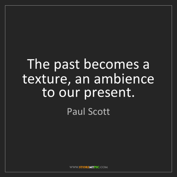Paul Scott: The past becomes a texture, an ambience to our present.
