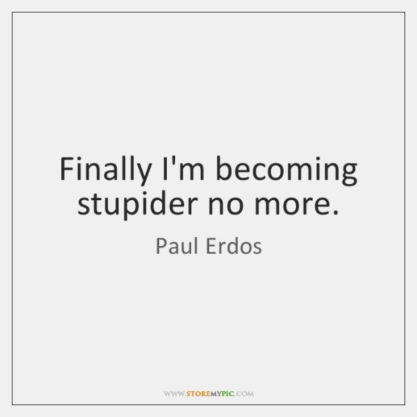 Finally I'm becoming stupider no more.