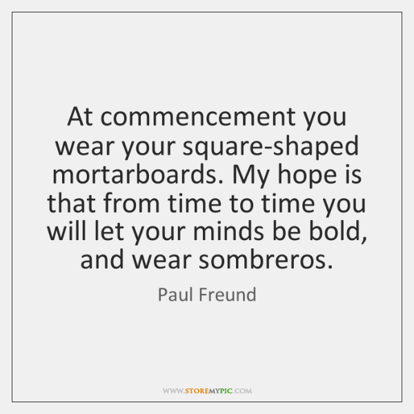 At commencement you wear your square-shaped mortarboards. My hope is that from ...