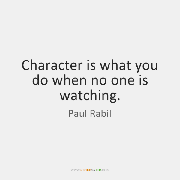 Character is what you do when no one is watching.