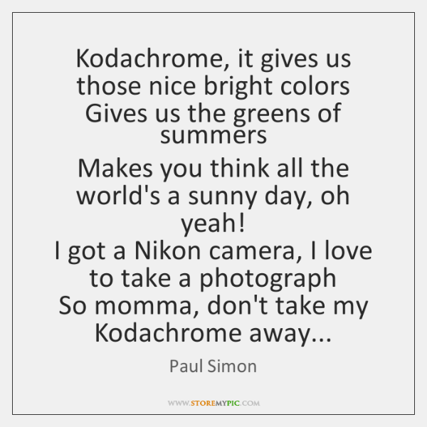 Kodachrome, it gives us those nice bright colors  Gives us the greens ...