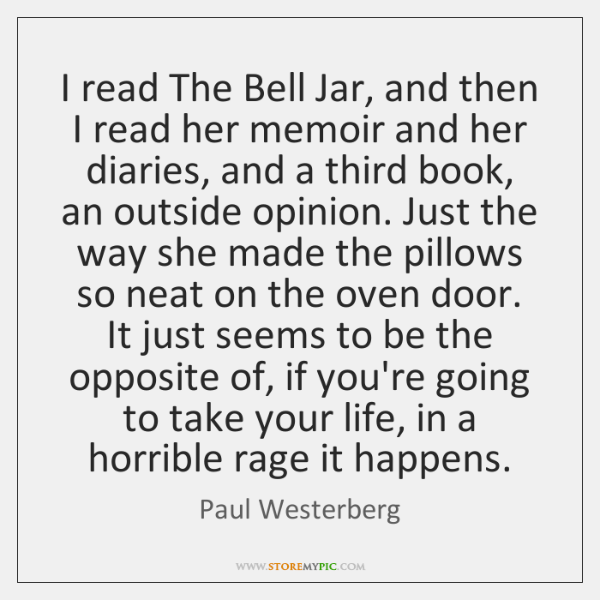 I read The Bell Jar, and then I read her memoir and ...