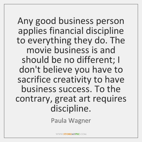 Any good business person applies financial discipline to everything they do. The ...