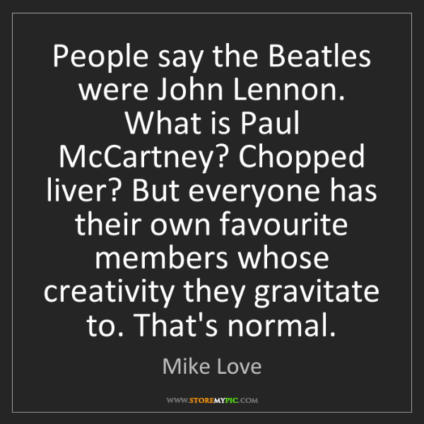 Mike Love: People say the Beatles were John Lennon. What is Paul...