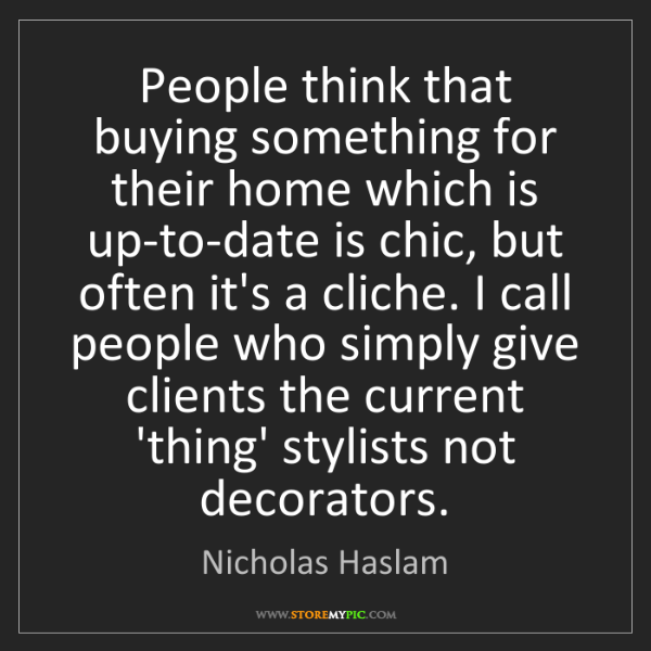 Nicholas Haslam: People think that buying something for their home which...